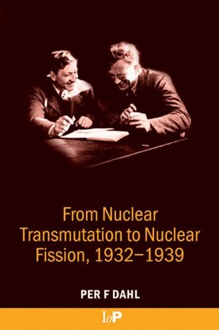 From Nuclear Transmutation to Nuclear Fission, 1932-1939  by  Dahl