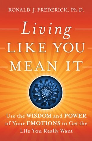 Living Like You Mean It: Use the Wisdom and Power of Your Emotions to Get the Life You Really Want  by  Ronald J. Frederick