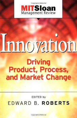 Innovation: Driving Product, Process, and Market Change Edward B. Roberts