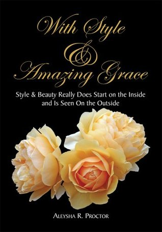 With Style & Amazing Grace:Style & Beauty Really Does Start on the Inside and Is Seen On the Outside Aleysha R. Proctor