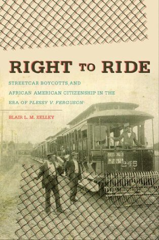Right to Ride: Streetcar Boycotts and African American Citizenship in the Era of Plessy v. Ferguson (John Hope Franklin Series in African American History and Culture)  by  Blair L.M. Kelley