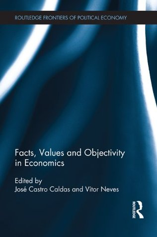 Facts, Values and Objectivity in Economics (Routledge Frontiers of Political Economy) José Castro Caldas