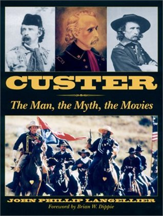 CUSTER: The Man, the Myth, the Movies  by  John P. Langellier