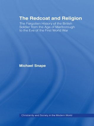 The Redcoat and Religion: The Forgotten History of the British Soldier from the Age of Marlborough to the Eve of the First World War Michael Snape