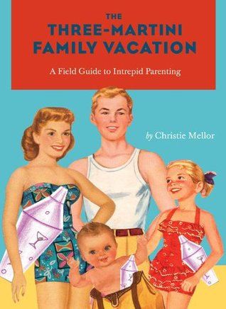 Three-Martini Family Vacation: A Field Guide to Intrepid Parenting  by  Christie Mellor
