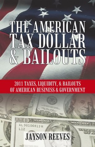 The American Tax Dollar & Bailouts: 2011 Taxes, Liquidity, & Bailouts Of American Business & Government Jayson Reeves