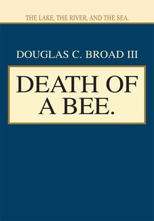 Death of a Bee.: The Lake, the River, and the Sea. Douglas Broad III