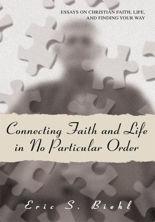 Connecting Faith and Life in No Particular Order: Essays on Christian Faith, Life, and Finding Your Way  by  Eric Biehl