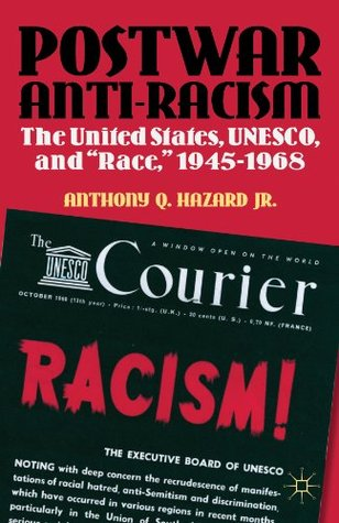 Postwar Anti-Racism: The United States, UNESCO, and Race, 1945-1968  by  Anthony Q. Hazard Jr.
