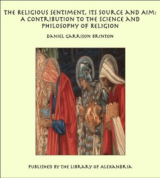 The Religious Sentiment, Its Source and Aim: A Contribution to the Science and Philosophy of Religion  by  Daniel Garrison Brinton
