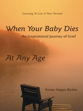 When Your Baby Dies: An Inspirational Journey of Grief Renee Hogan Blythe
