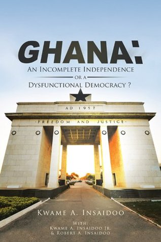 GHANA: An Incomplete Independence or a Dysfunctional Democracy?  by  Kwame Insaidoo