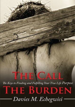 The Call The Burden: The Keys to Finding and Fulfilling Your True Life Purpose Davies M. Echegwisi