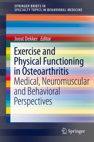 Exercise and Physical Functioning in Osteoarthritis: Medical, Neuromuscular and Behavioral Perspectives Joost Dekker