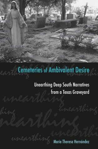 Cemeteries of Ambivalent Desire: Unearthing Deep South Narratives from a Texas Graveyard (University of Houston Series in Mexican American Studies, Sponsored  by  the Cente) by Marie Theresa Hernández