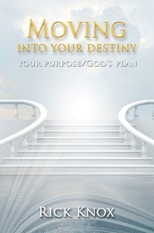 Your Purpose/Gods Plan: Moving Into Your Destiny  by  Rick Knox