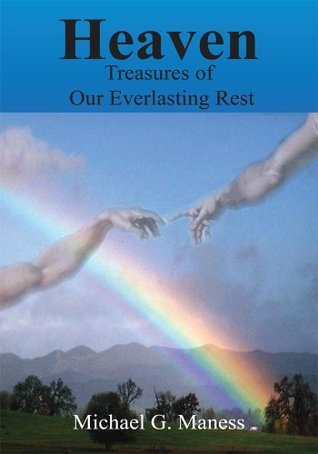 HEAVEN: Treasures of Our Everlasting Rest Michael G. Maness
