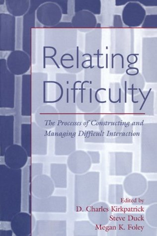 Relating Difficulty: The Processes of Constructing and Managing Difficult Interaction (LEAs Series on Personal Relationships)  by  D. Charles Kirkpatrick