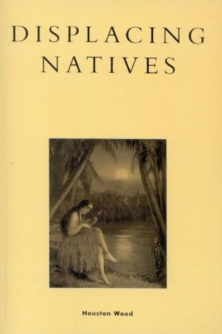Displacing Natives: The Rhetorical Production of Hawaii  by  Houston Wood