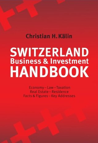 Switzerland Business & Investment Handbook: Economy, Law, Taxation, Real Estate, Residence, Facts & Figures, Key Addresses Christian H. Kälin