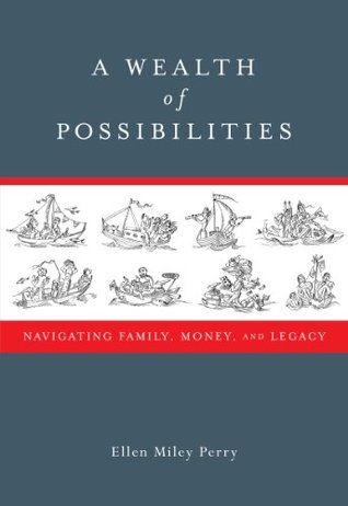 A Wealth of Possibilities Navigating Family Money and Legacy Ellen Miley Perry