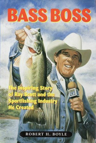 Bass Boss: The Inspiring Story of Ray Scott and the Sport Fishing Industry He Created Robert H. Boyle