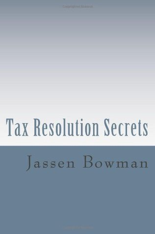 Tax Resolution Secrets: Discover the Exact Methods Used Tax Professionals to Reduce and Permanently Resolve Your IRS Tax Debts by Jassen Bowman