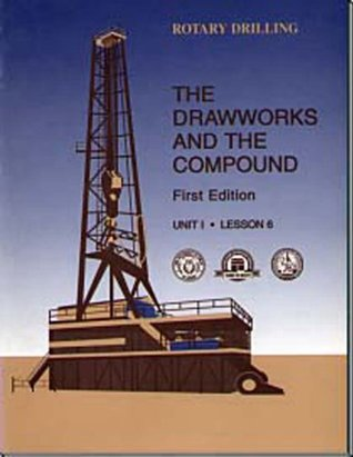 The Drawworks and the Compound: Unit 1, Lesson 6 (Rotary Drilling) (Rotary Drilling, Unit 1, Lesson 6) Kate Van Dyke