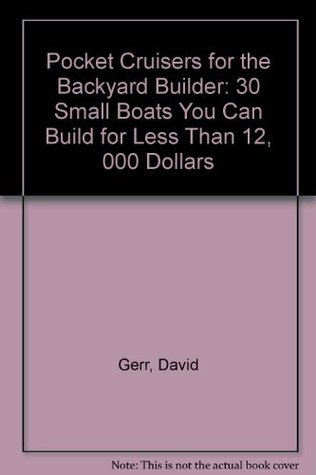 Pocket Cruisers for the Backyard Builder: 30 Small Sailboats You Can Build for Less Than $12,000 Dave Gerr