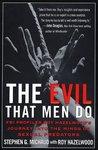 The Evil That Men Do: FBI Profiler Roy Hazelwood's Journey into the Minds of Serial Killers