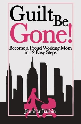 Guilt Be Gone!: Become a Proud Working Mom in 12 Easy Steps  by  Jennifer Barbin