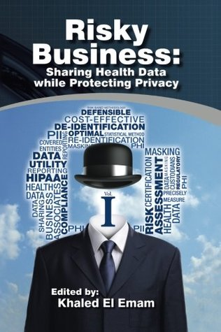 Risky Business: Sharing Health Data While Protecting Privacy Khaled El Emam