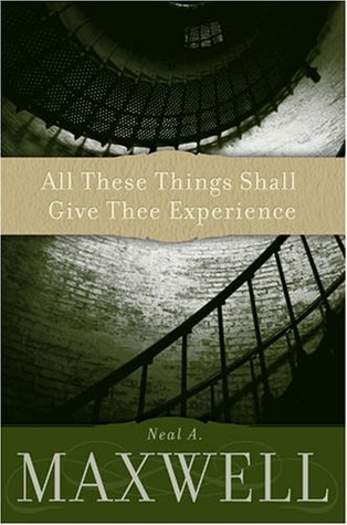 All These Things Shall Give Thee Experience  by Neal A. Maxwell />