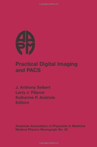 Practical Digital Imaging & Pacs: 1999 AAPM Summer School Proceedings (Medical Physics Monograph) J. Anthony Seibert