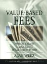 Value-Based Fees: How to Charge - and Get - What You're Worth (The Ultimate Consultant Series)