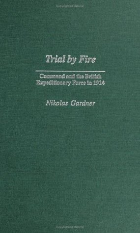 Trial Fire: Command and the British Expeditionary Force in 1914 by Nikolas Gardner
