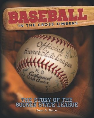 Baseball in the Cross Timbers: The Story of the Sooner State League Peter G. Pierce