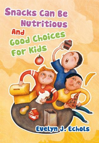 Snacks Can Be Nutritious And Good  Choices For Kids  by  Evelyn J. Echols