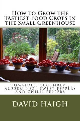 How to Grow the Tastiest Food Crops in the Small ... Aubergines, Sweet Peppers and Chilli Peppers  by  David Haigh