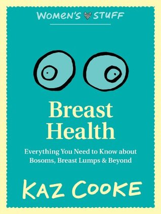Breast Health: : Everything you Need to Know about Bosoms, Breast Lumps & Beyond  by  Kaz Cooke