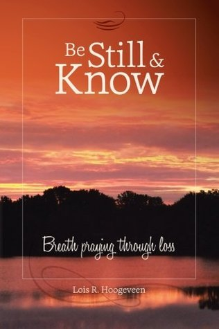 Be Still and Know: Breath Praying Through Loss  by  Lois R Hoogeveen
