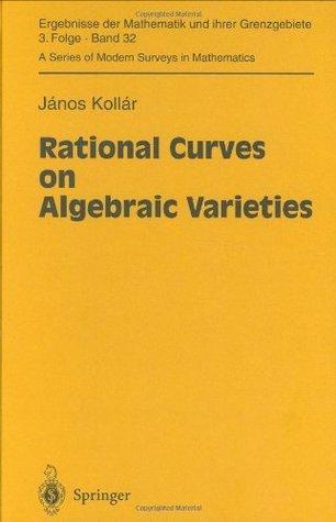 Rational Curves on Algebraic Varieties (Ergebnisse der Mathematik und ihrer Grenzgebiete. 3. Folge / A Series of Modern Surveys in Mathematics) Janos Kollar