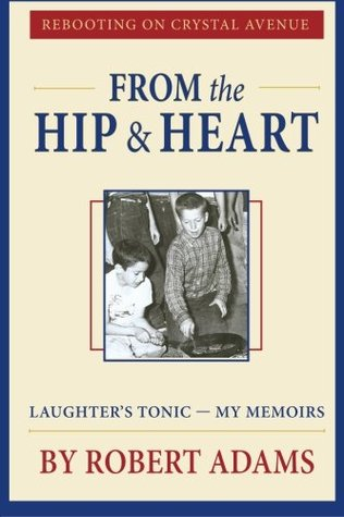 From the Hip & Heart: Rebooting on Crystal Avenue, Laughters Tonic  -  My Memoirs Robert Adams