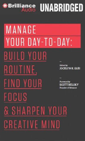 Manage Your Day-to-Day: Build Your Routine, Find Your Focus, and Sharpen Your Creative Mind (The 99U Book Series)