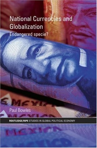 National Currencies and Globalization: Endangered Specie? (Routledge/RIPE Studies in Global Political Economy)  by  Paul Bowles