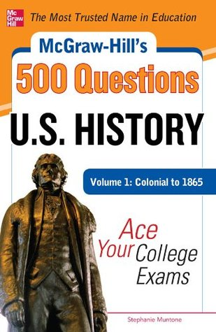 McGraw-Hills 500 U.S. History Questions, Volume 1: Colonial to 1865: Ace Your College Exams (Mcgraw-Hills 500 Questions)  by  Stephanie Muntone