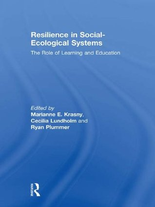 Resilience in Social-Ecological Systems: The Role of Learning and Education Marianne E. Krasny