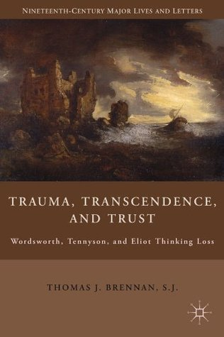 Trauma, Transcendence, and Trust: Wordsworth, Tennyson, and Eliot Thinking Loss  by  Thomas Brennan