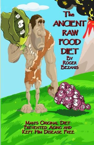 The Ancient Raw Food Diet  by  Roger Bezanis