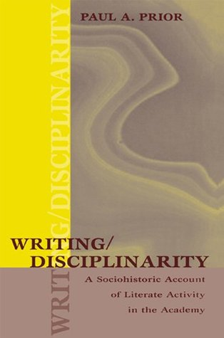 Writing/Disciplinarity: A Sociohistoric Account of Literate Activity in the Academy (Rhetoric, Knowledge, and Society Series)  by  Paul Prior